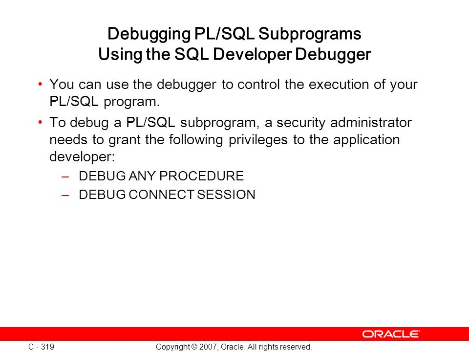 Copyright © 2007, Oracle. All rights reserved. C - 319 Debugging PL/SQL Subprograms Using the SQL Developer Debugger You can use the debugger to contr