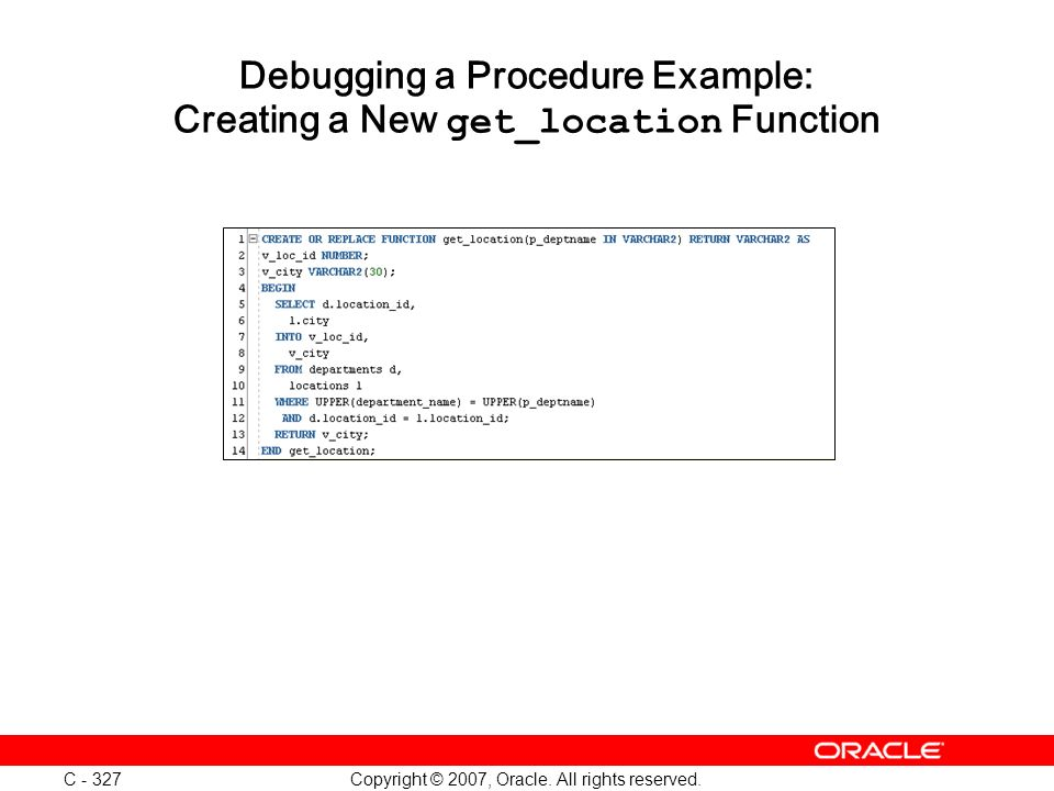 Copyright © 2007, Oracle. All rights reserved. C - 327 Debugging a Procedure Example: Creating a New get_location Function