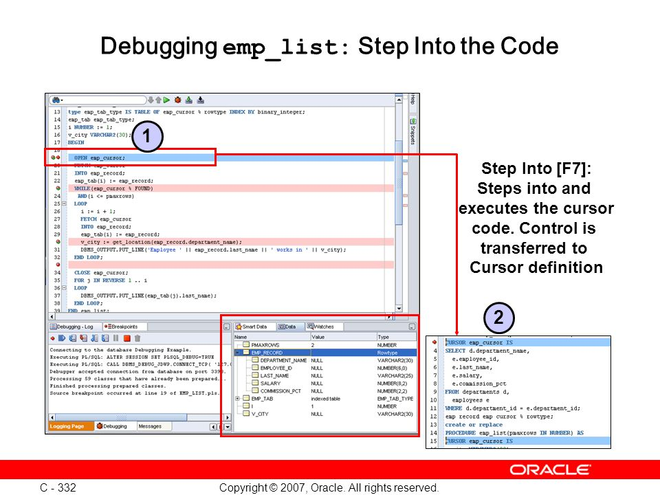 Copyright © 2007, Oracle. All rights reserved. C - 332 Debugging emp_list: Step Into the Code Step Into [F7]: Steps into and executes the cursor code.