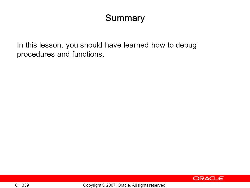 Copyright © 2007, Oracle. All rights reserved. C - 339 Summary In this lesson, you should have learned how to debug procedures and functions.