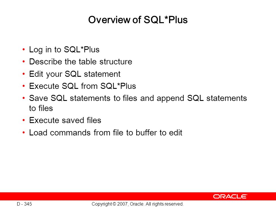 Copyright © 2007, Oracle. All rights reserved. D - 345 Overview of SQL*Plus Log in to SQL*Plus Describe the table structure Edit your SQL statement Ex