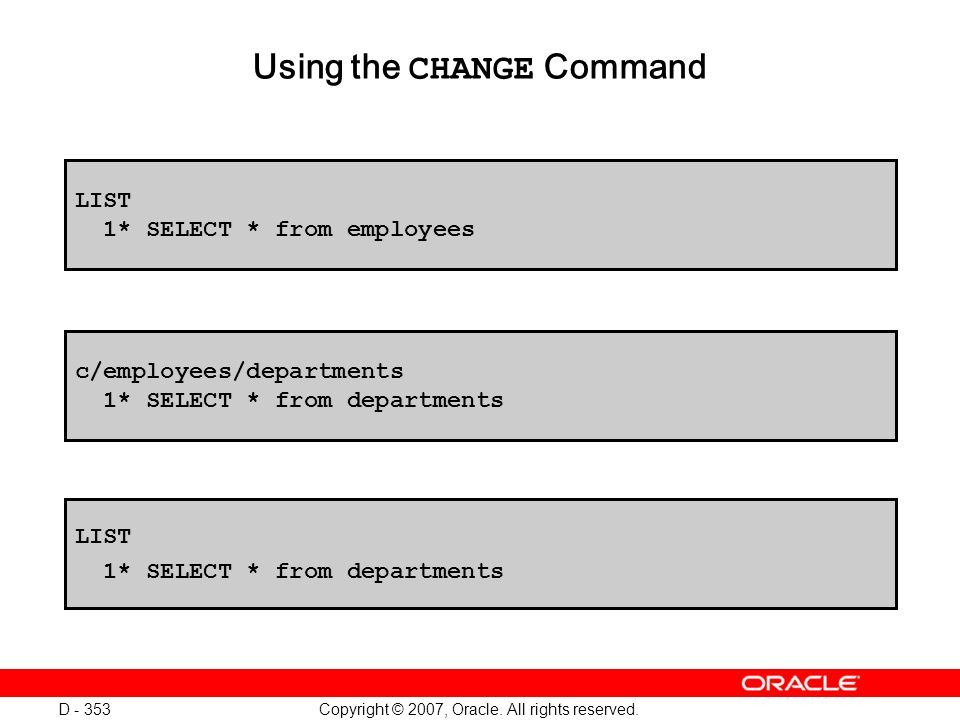 Copyright © 2007, Oracle. All rights reserved. D - 353 Using the CHANGE Command LIST 1* SELECT * from employees c/employees/departments 1* SELECT * fr