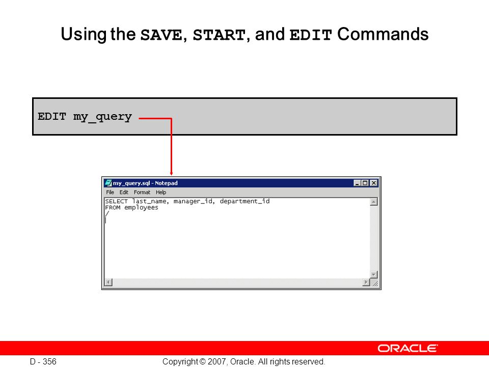 Copyright © 2007, Oracle. All rights reserved. D - 356 Using the SAVE, START, and EDIT Commands EDIT my_query