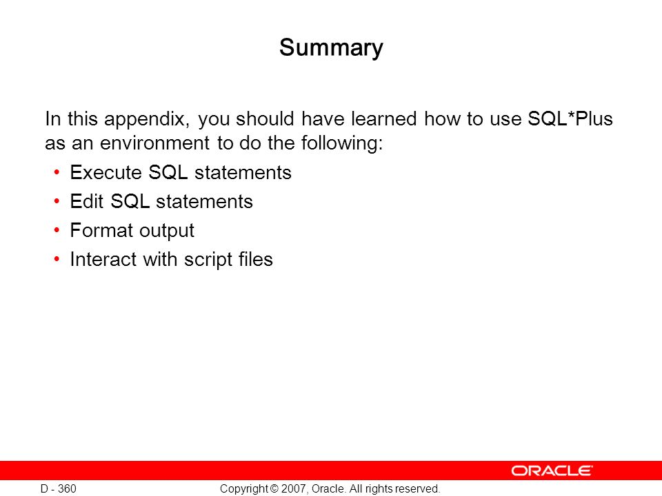 Copyright © 2007, Oracle. All rights reserved. D - 360 Summary In this appendix, you should have learned how to use SQL*Plus as an environment to do t
