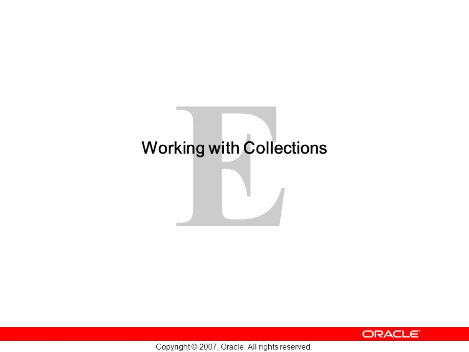 E Copyright © 2007, Oracle. All rights reserved. Working with Collections