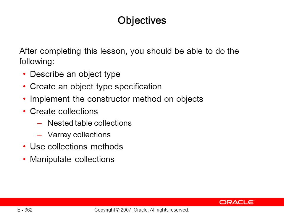 Copyright © 2007, Oracle. All rights reserved. E - 362 Objectives After completing this lesson, you should be able to do the following: Describe an ob