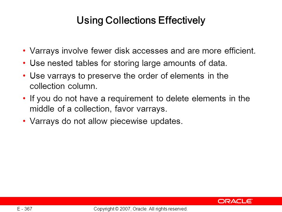 Copyright © 2007, Oracle. All rights reserved. E - 367 Using Collections Effectively Varrays involve fewer disk accesses and are more efficient. Use n