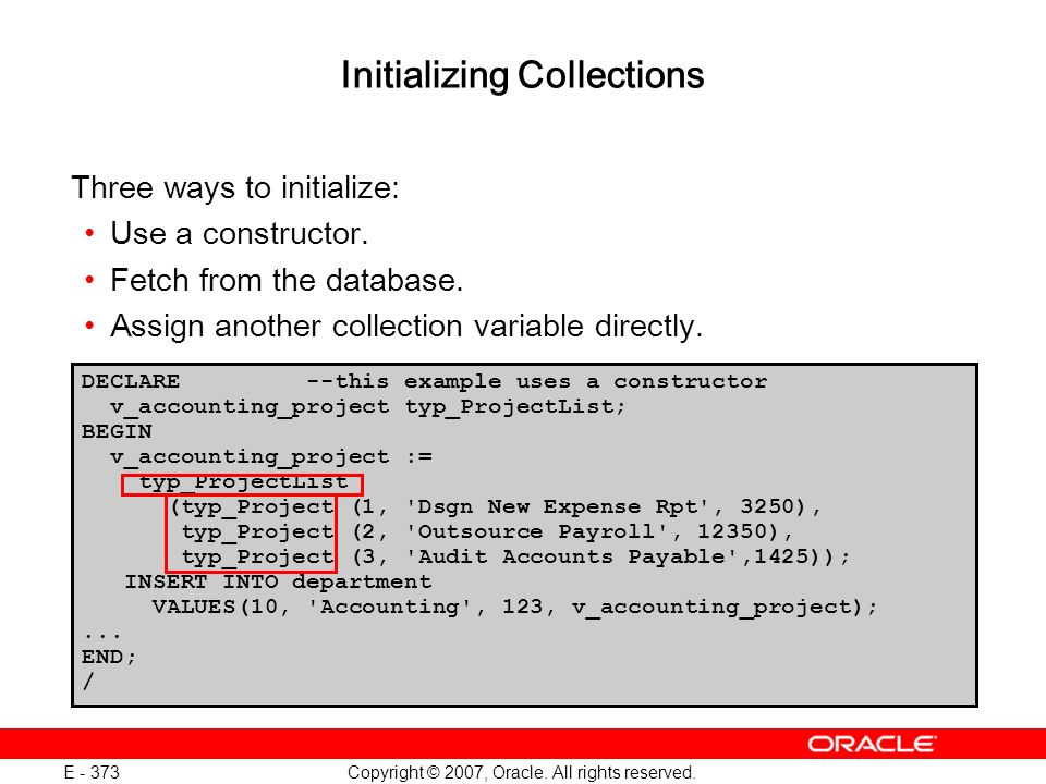 Copyright © 2007, Oracle. All rights reserved. E - 373 Initializing Collections Three ways to initialize: Use a constructor. Fetch from the database.
