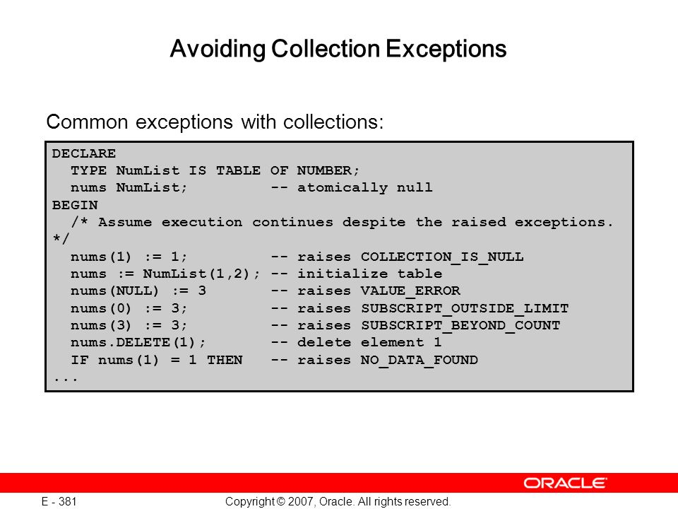 Copyright © 2007, Oracle. All rights reserved. E - 381 Common exceptions with collections: DECLARE TYPE NumList IS TABLE OF NUMBER; nums NumList; -- a