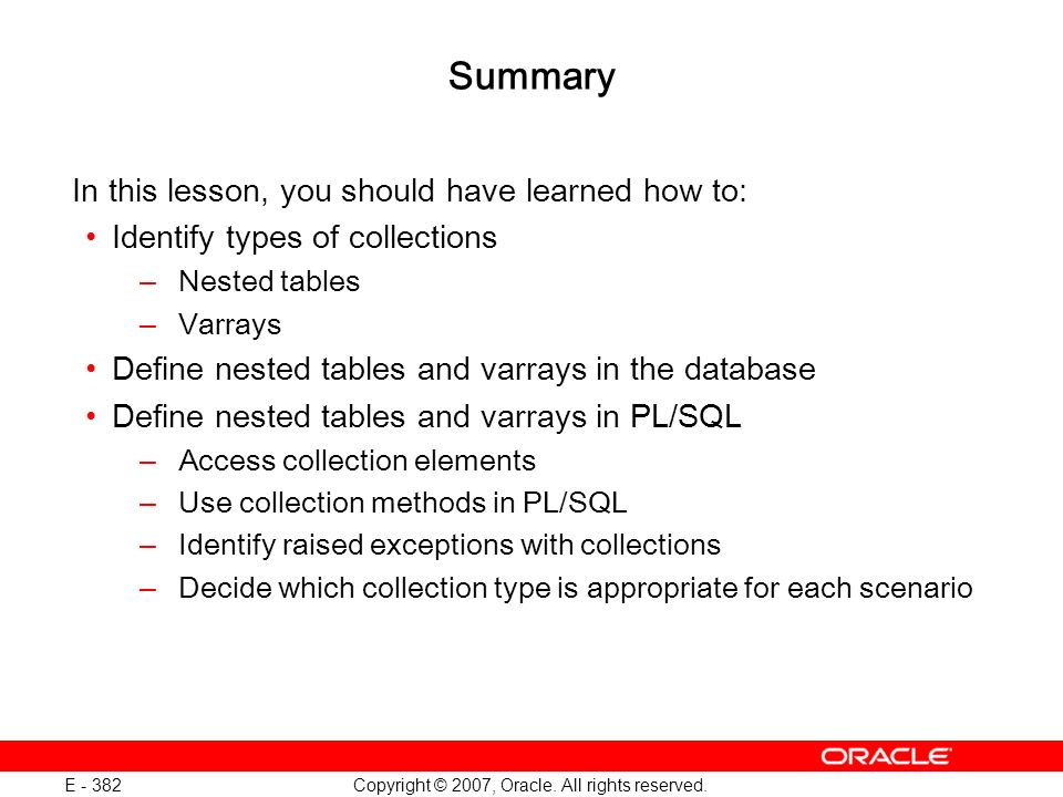 Copyright © 2007, Oracle. All rights reserved. E - 382 Summary In this lesson, you should have learned how to: Identify types of collections –Nested t