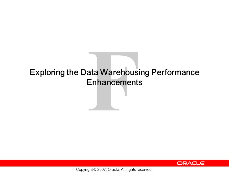 F Copyright © 2007, Oracle. All rights reserved. Exploring the Data Warehousing Performance Enhancements