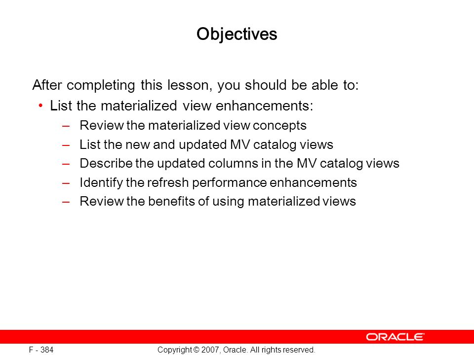 Copyright © 2007, Oracle. All rights reserved. F - 384 Objectives After completing this lesson, you should be able to: List the materialized view enha