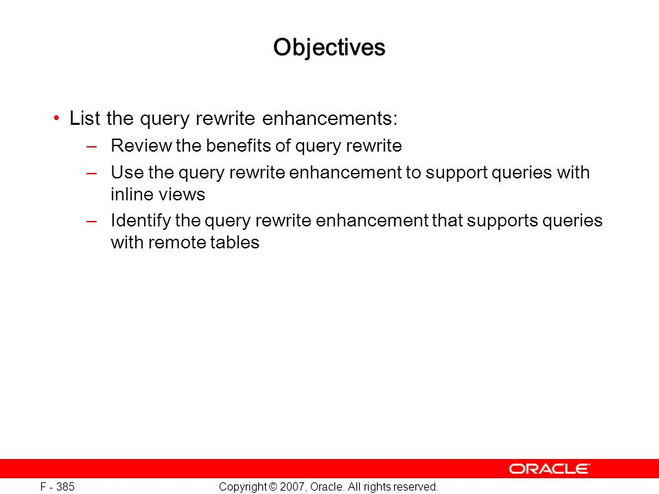 Copyright © 2007, Oracle. All rights reserved. F - 385 Objectives List the query rewrite enhancements: –Review the benefits of query rewrite –Use the