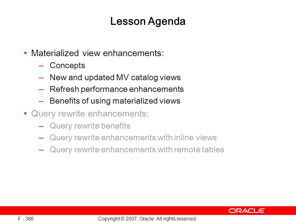Copyright © 2007, Oracle. All rights reserved. F - 386 Lesson Agenda Materialized view enhancements: –Concepts –New and updated MV catalog views –Refr