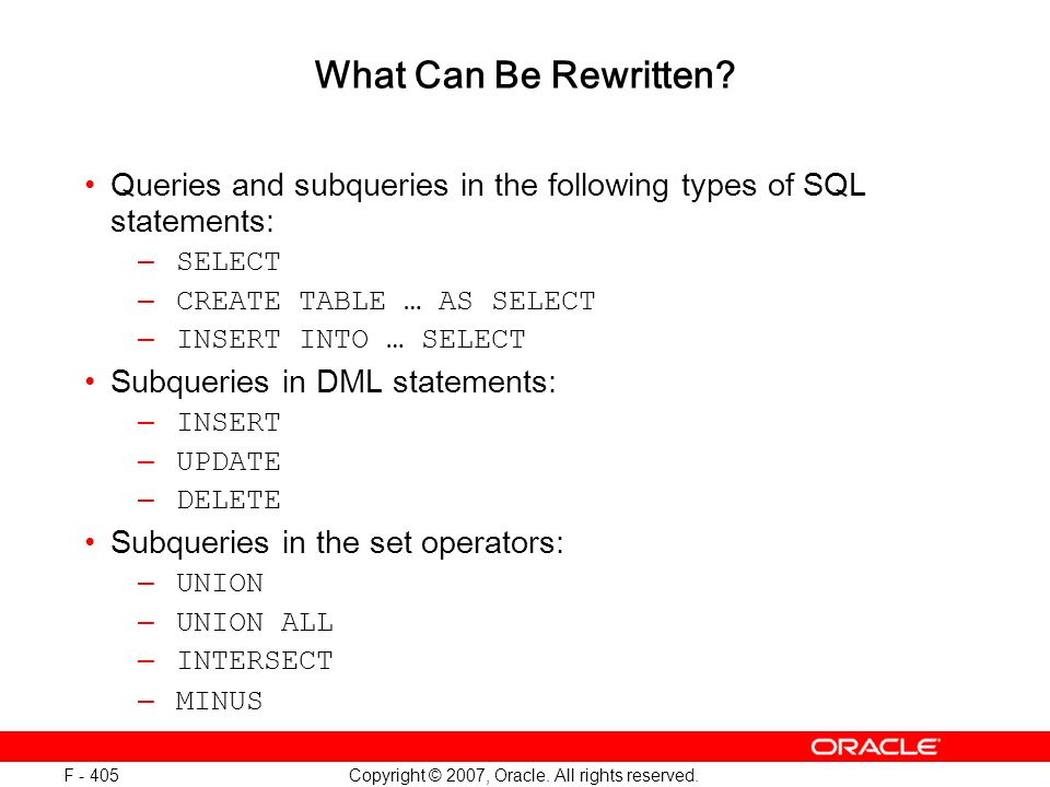 Copyright © 2007, Oracle. All rights reserved. F - 405 What Can Be Rewritten? Queries and subqueries in the following types of SQL statements: – SELEC