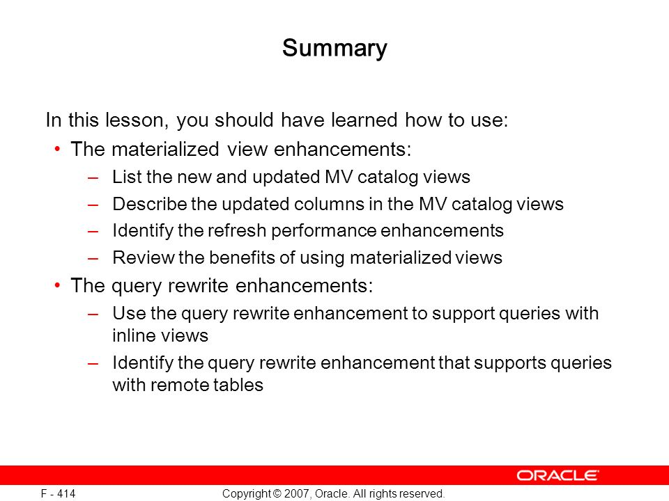 Copyright © 2007, Oracle. All rights reserved. F - 414 Summary In this lesson, you should have learned how to use: The materialized view enhancements: