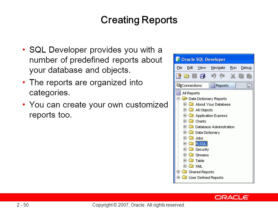 Copyright © 2007, Oracle. All rights reserved. 2 - 50 Creating Reports SQL Developer provides you with a number of predefined reports about your datab