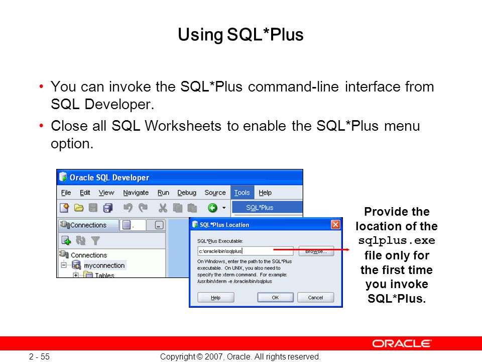 Copyright © 2007, Oracle. All rights reserved. 2 - 55 Using SQL*Plus You can invoke the SQL*Plus command-line interface from SQL Developer. Close all