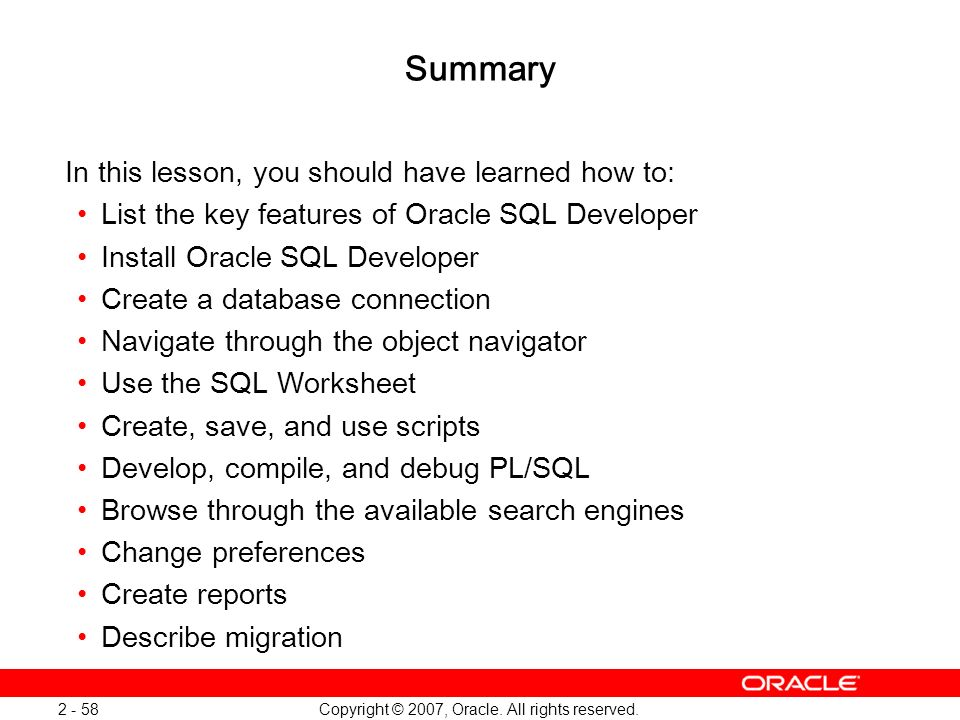 Copyright © 2007, Oracle. All rights reserved. 2 - 58 Summary In this lesson, you should have learned how to: List the key features of Oracle SQL Deve
