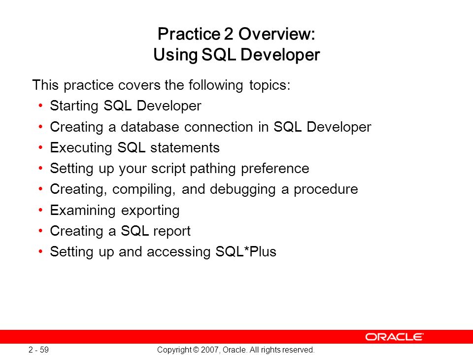Copyright © 2007, Oracle. All rights reserved. 2 - 59 Practice 2 Overview: Using SQL Developer This practice covers the following topics: Starting SQL