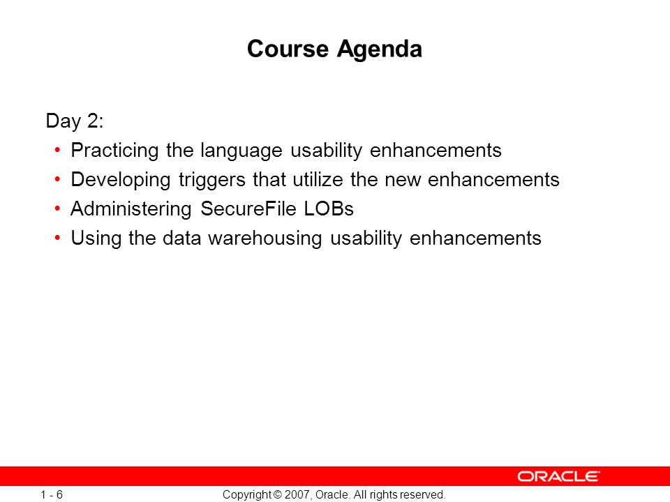 Copyright © 2007, Oracle. All rights reserved. 1 - 6 Course Agenda Day 2: Practicing the language usability enhancements Developing triggers that util