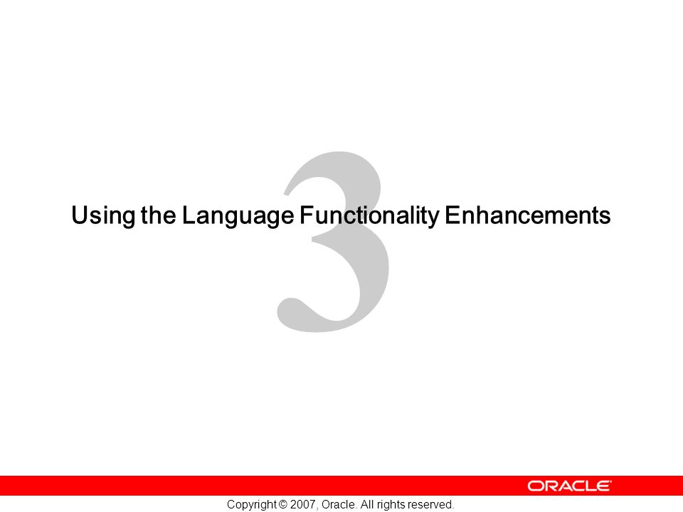 3 Copyright © 2007, Oracle. All rights reserved. Using the Language Functionality Enhancements