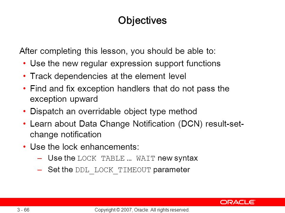 Copyright © 2007, Oracle. All rights reserved. 3 - 66 Objectives After completing this lesson, you should be able to: Use the new regular expression s