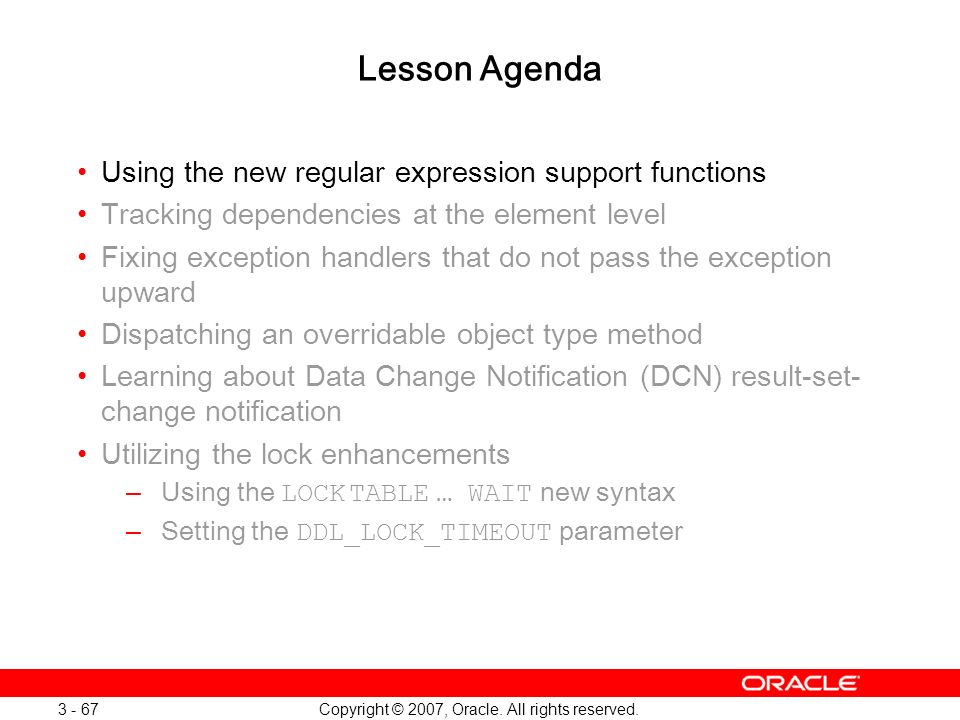 Copyright © 2007, Oracle. All rights reserved. 3 - 67 Lesson Agenda Using the new regular expression support functions Tracking dependencies at the el