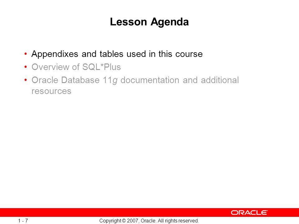 Copyright © 2007, Oracle. All rights reserved. 1 - 7 Lesson Agenda Appendixes and tables used in this course Overview of SQL*Plus Oracle Database 11g