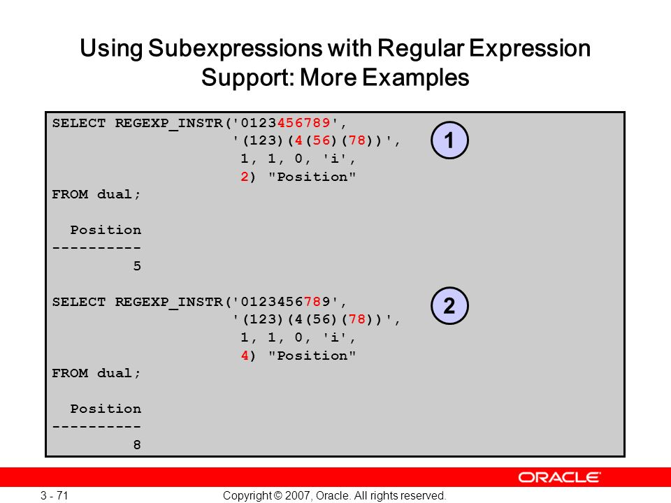 Copyright © 2007, Oracle. All rights reserved. 3 - 71 Using Subexpressions with Regular Expression Support: More Examples SELECT REGEXP_INSTR('0123456