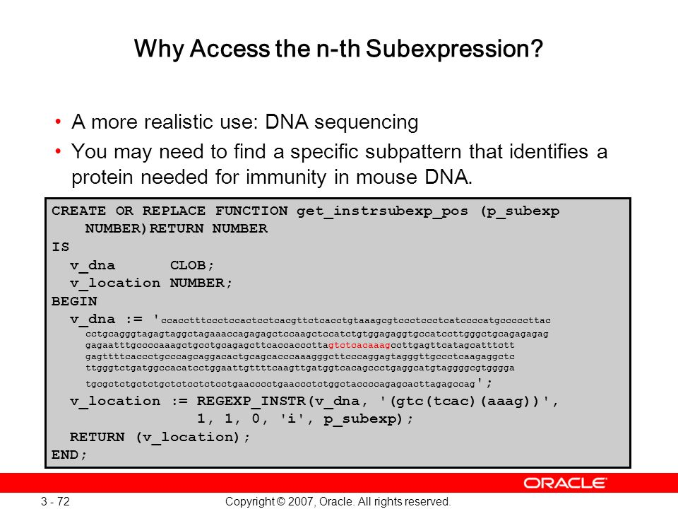 Copyright © 2007, Oracle. All rights reserved. 3 - 72 Why Access the n-th Subexpression? A more realistic use: DNA sequencing You may need to find a s