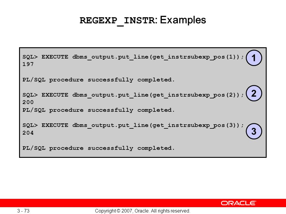 Copyright © 2007, Oracle. All rights reserved. 3 - 73 REGEXP_INSTR : Examples SQL> EXECUTE dbms_output.put_line(get_instrsubexp_pos(1)); 197 PL/SQL pr