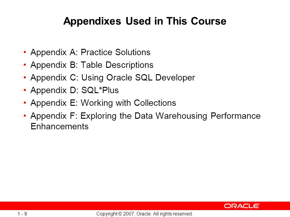 Copyright © 2007, Oracle. All rights reserved. 1 - 8 Appendixes Used in This Course Appendix A: Practice Solutions Appendix B: Table Descriptions Appe