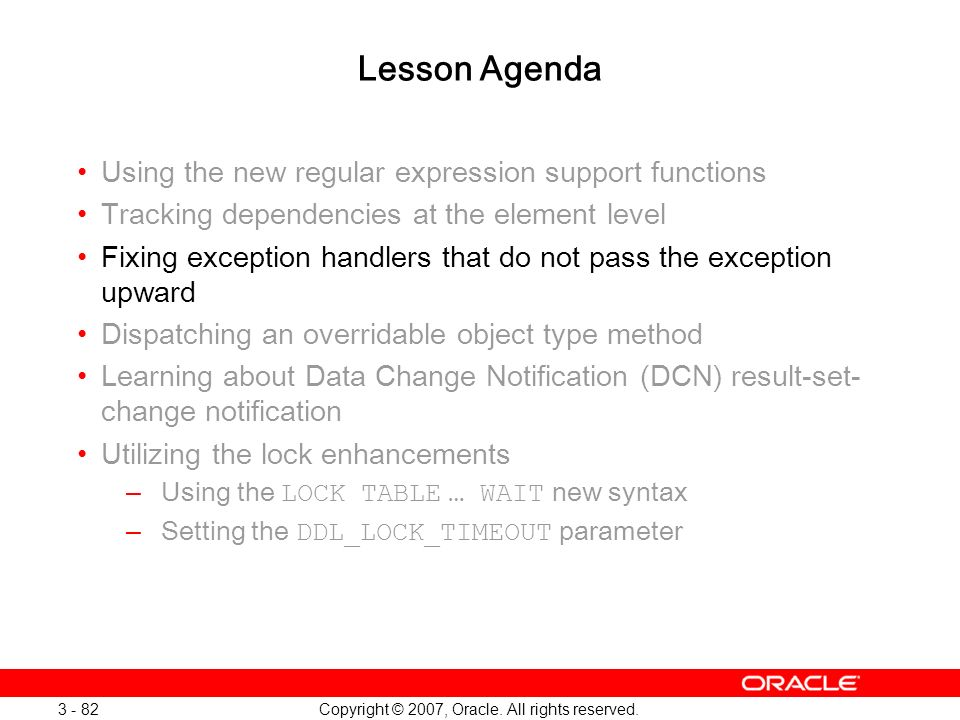 Copyright © 2007, Oracle. All rights reserved. 3 - 82 Lesson Agenda Using the new regular expression support functions Tracking dependencies at the el
