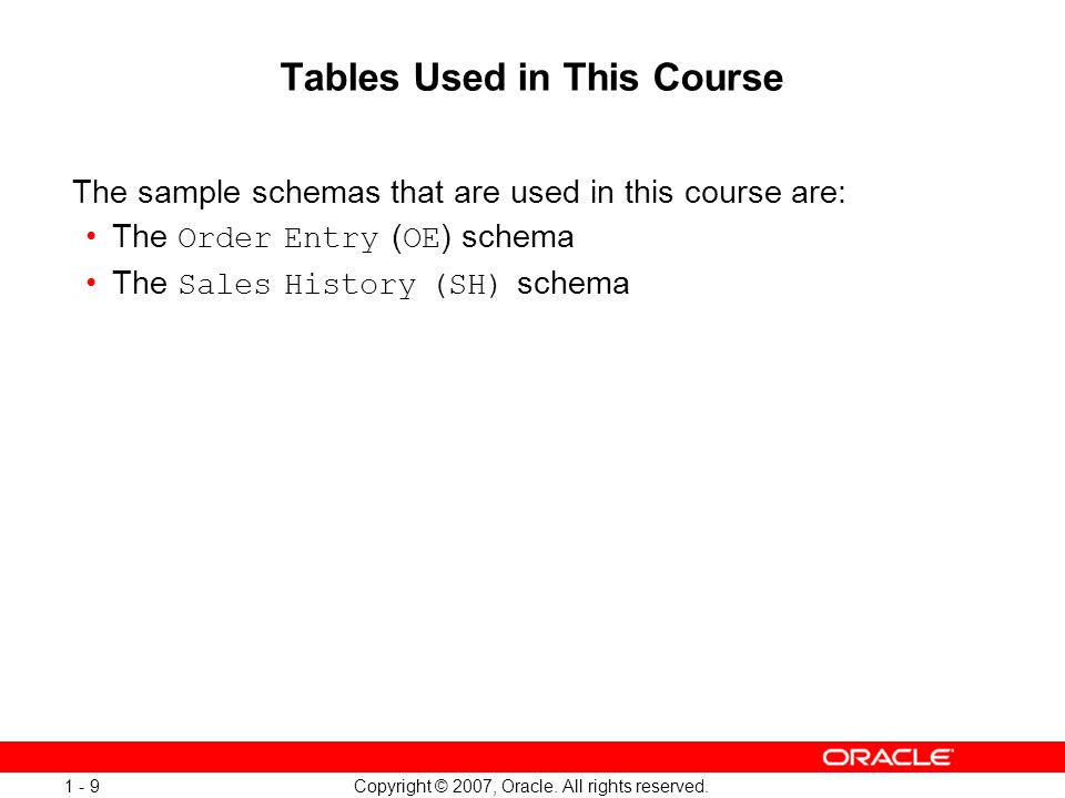 Copyright © 2007, Oracle. All rights reserved. 1 - 9 Tables Used in This Course The sample schemas that are used in this course are: The Order Entry (