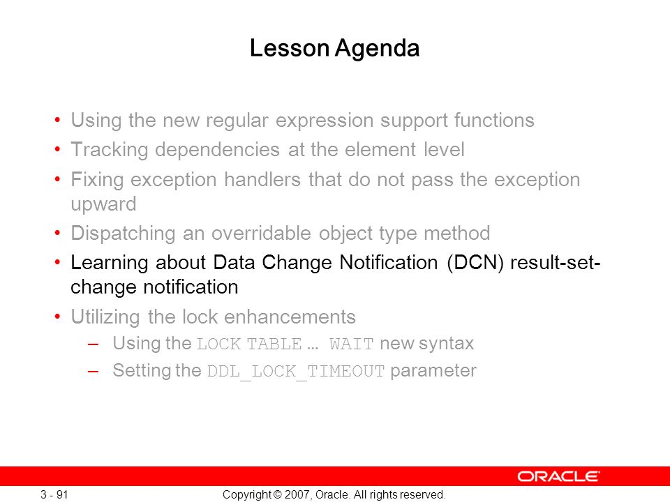 Copyright © 2007, Oracle. All rights reserved. 3 - 91 Lesson Agenda Using the new regular expression support functions Tracking dependencies at the el