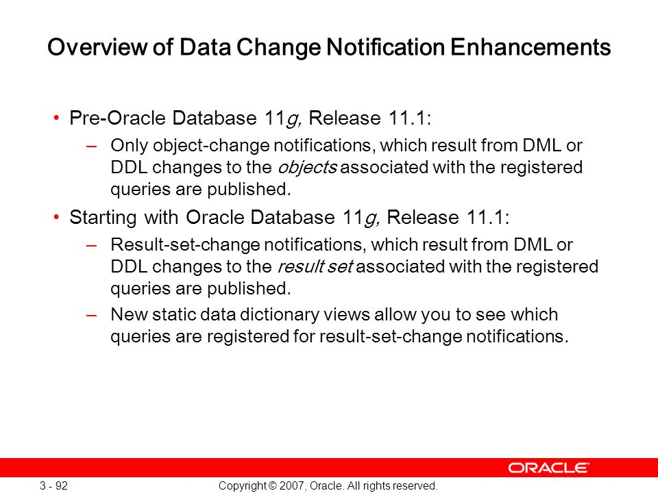 Copyright © 2007, Oracle. All rights reserved. 3 - 92 Overview of Data Change Notification Enhancements Pre-Oracle Database 11g, Release 11.1: –Only o