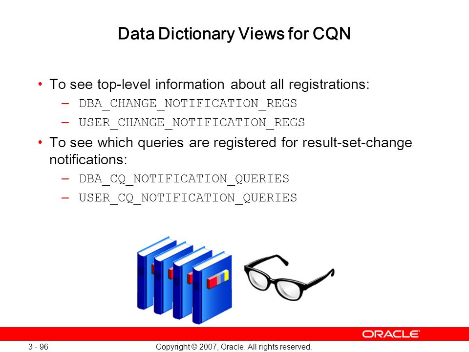Copyright © 2007, Oracle. All rights reserved. 3 - 96 Data Dictionary Views for CQN To see top-level information about all registrations: – DBA_CHANGE