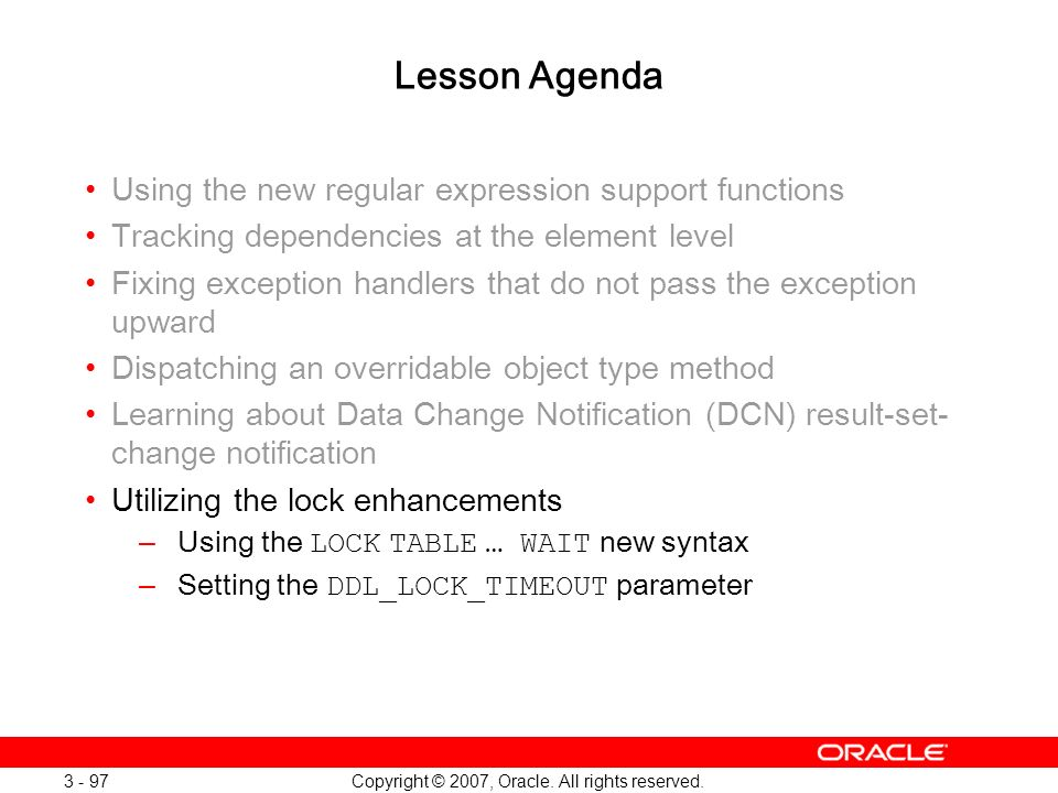 Copyright © 2007, Oracle. All rights reserved. 3 - 97 Lesson Agenda Using the new regular expression support functions Tracking dependencies at the el