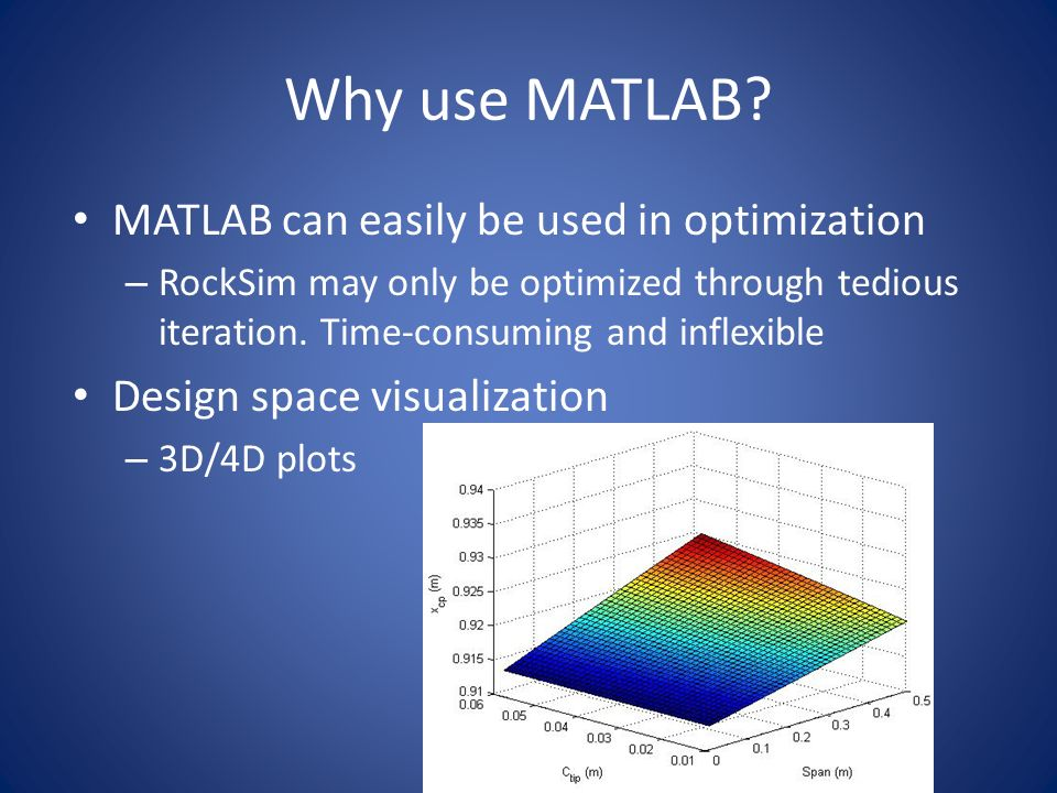 Why use MATLAB? MATLAB can easily be used in optimization – RockSim may only be optimized through tedious iteration. Time-consuming and inflexible Des