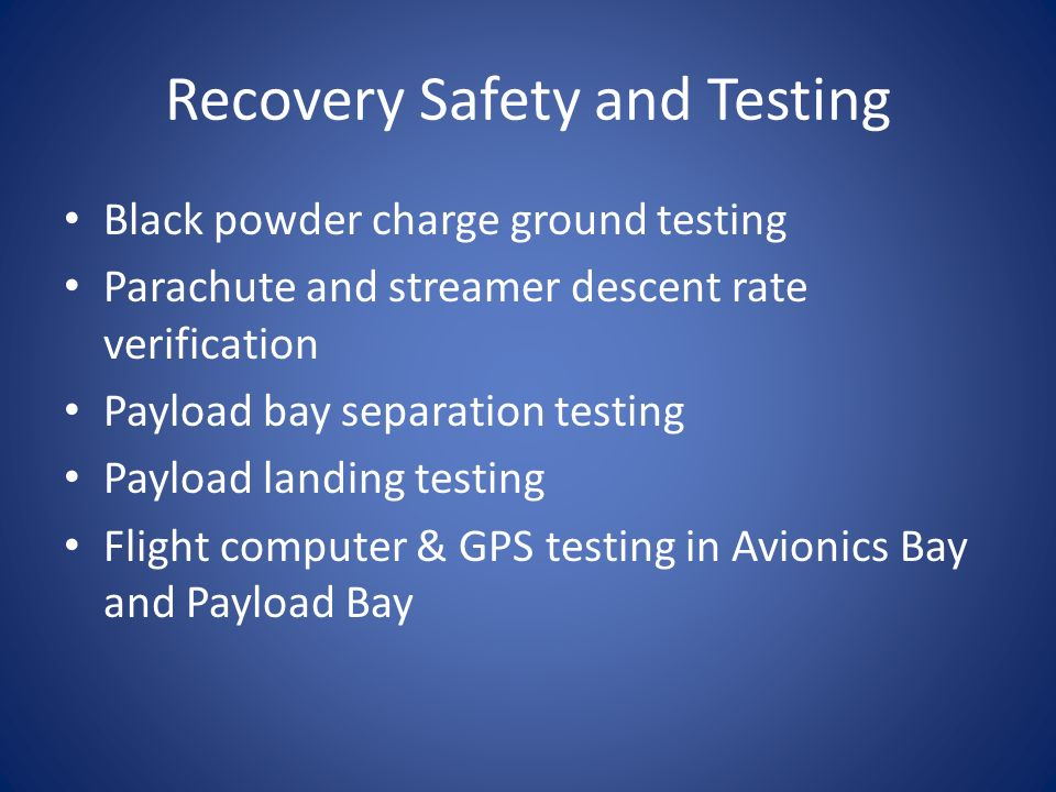 Recovery Safety and Testing Black powder charge ground testing Parachute and streamer descent rate verification Payload bay separation testing Payload