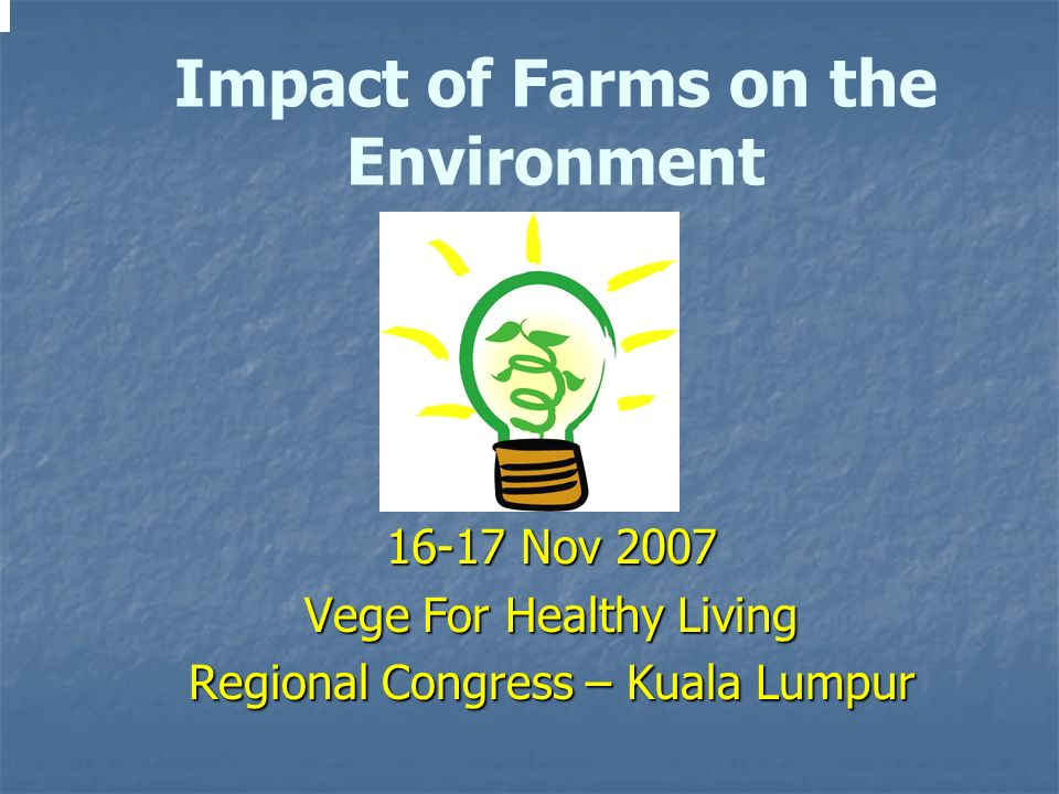 16-17 Nov 2007 Vege For Healthy Living Regional Congress – Kuala Lumpur Impact of Farms on the Environment