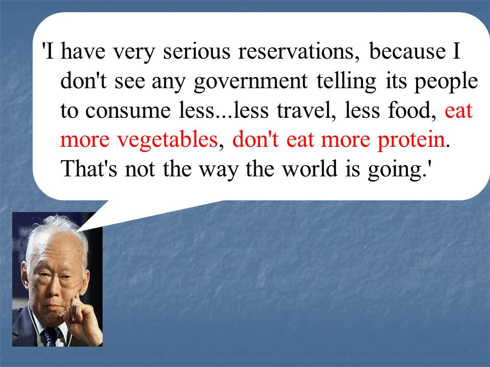 I have very serious reservations, because I don t see any government telling its people to consume less...less travel, less food, eat more vegetables, don t eat more protein.