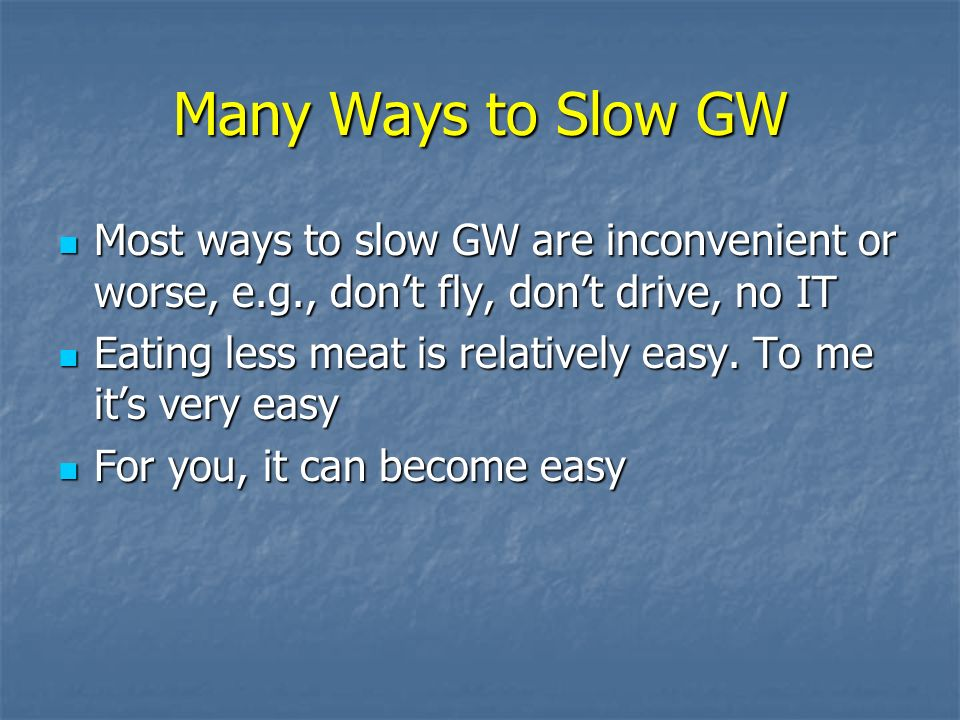Many Ways to Slow GW Most ways to slow GW are inconvenient or worse, e.g., dont fly, dont drive, no IT Most ways to slow GW are inconvenient or worse, e.g., dont fly, dont drive, no IT Eating less meat is relatively easy.