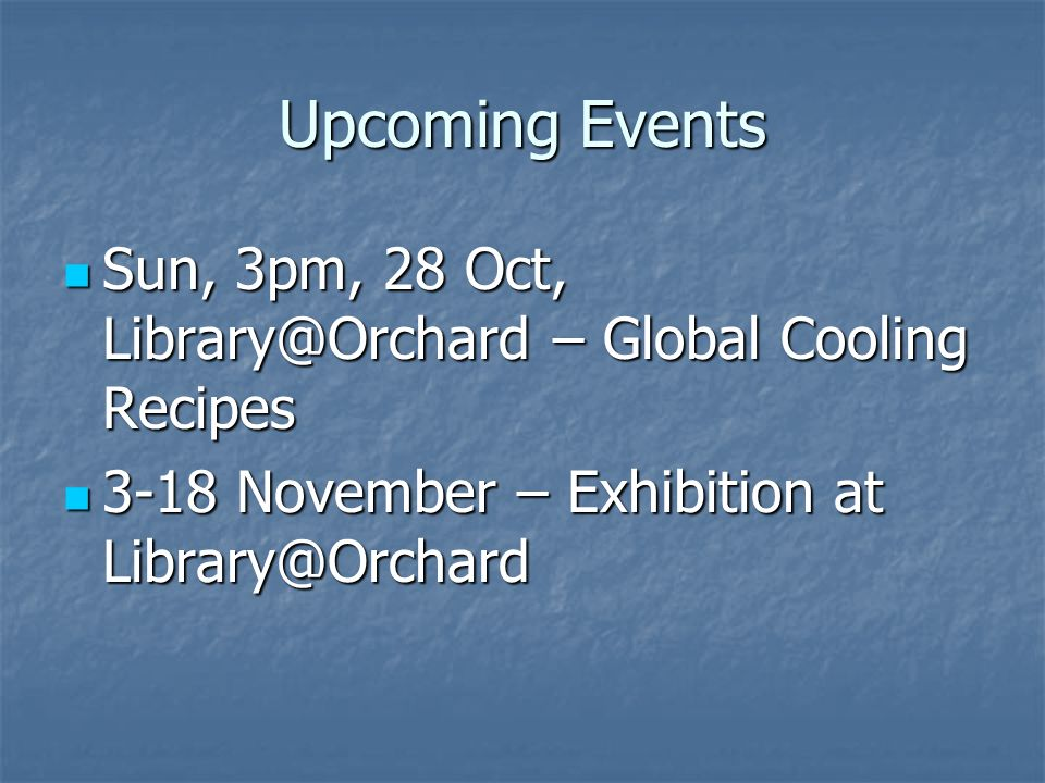 Upcoming Events Sun, 3pm, 28 Oct, Library@Orchard – Global Cooling Recipes Sun, 3pm, 28 Oct, Library@Orchard – Global Cooling Recipes 3-18 November – Exhibition at Library@Orchard 3-18 November – Exhibition at Library@Orchard