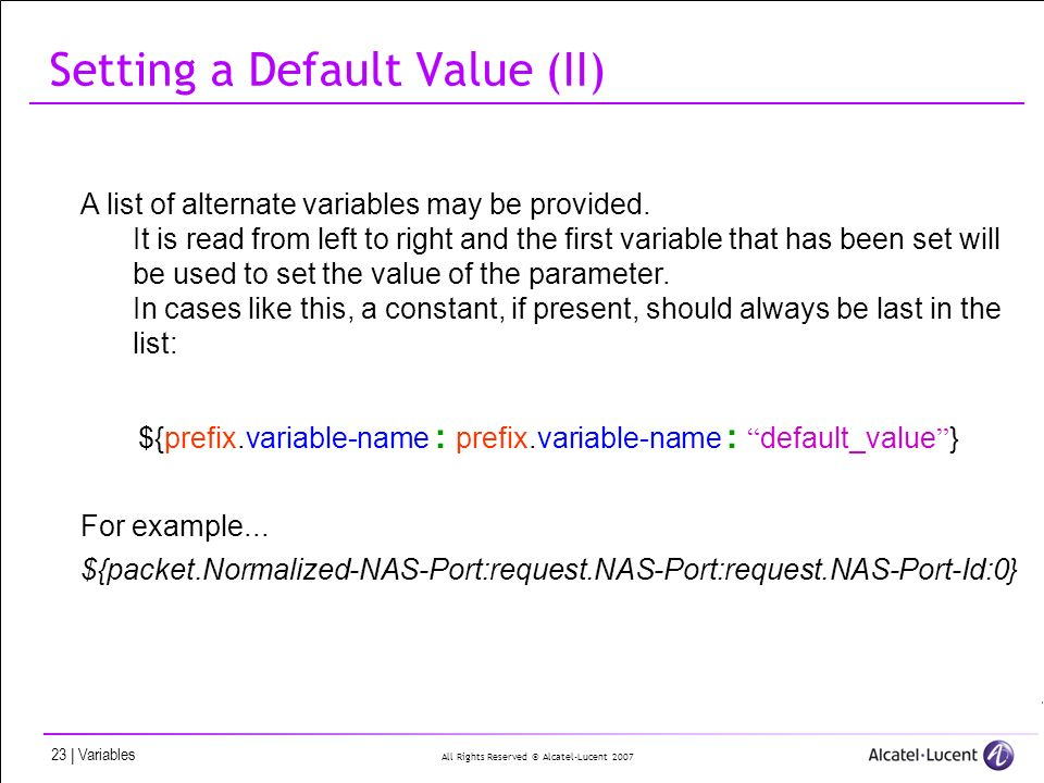 All Rights Reserved © Alcatel-Lucent 2007 23 | Variables Setting a Default Value (II) A list of alternate variables may be provided. It is read from l