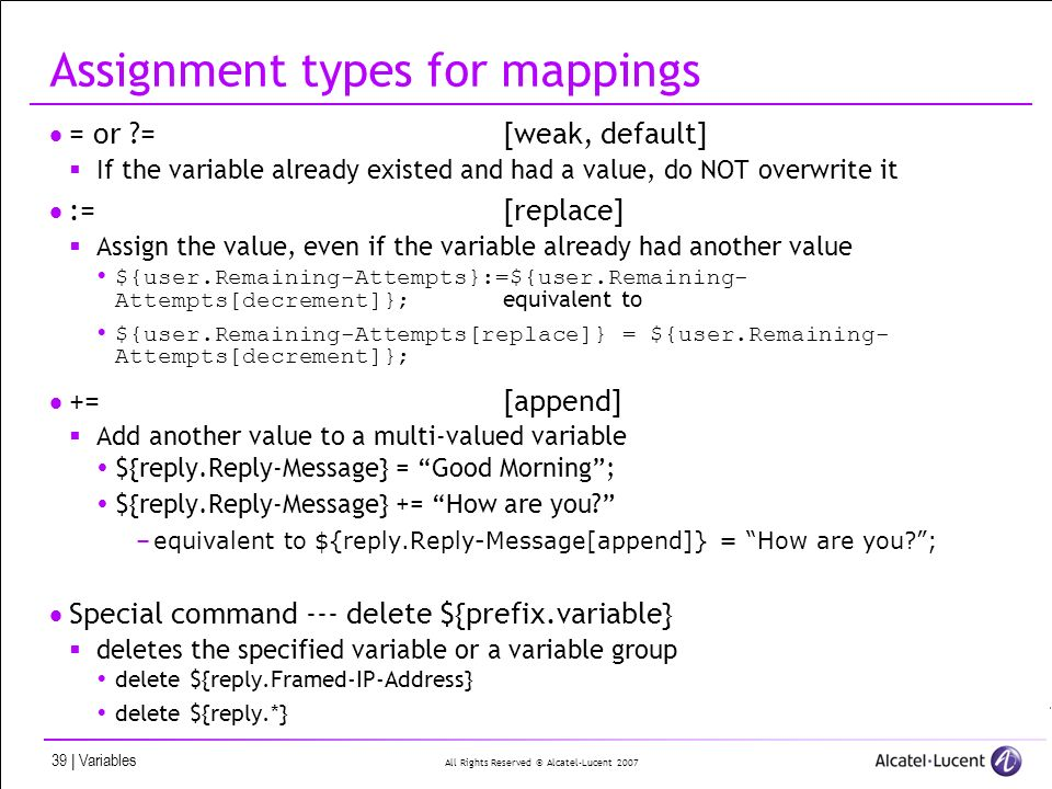 All Rights Reserved © Alcatel-Lucent 2007 39 | Variables Assignment types for mappings = or ?=[weak, default] If the variable already existed and had a value, do NOT overwrite it :=[replace] Assign the value, even if the variable already had another value ${user.Remaining-Attempts}:=${user.Remaining- Attempts[decrement]}; equivalent to ${user.Remaining-Attempts[replace]} = ${user.Remaining- Attempts[decrement]}; +=[append] Add another value to a multi-valued variable ${reply.Reply-Message} = Good Morning; ${reply.Reply-Message} += How are you.