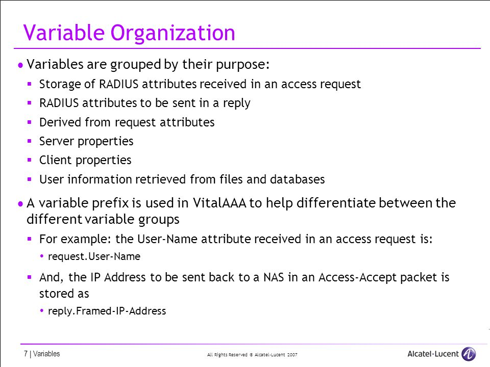All Rights Reserved © Alcatel-Lucent 2007 7 | Variables Variable Organization Variables are grouped by their purpose: Storage of RADIUS attributes received in an access request RADIUS attributes to be sent in a reply Derived from request attributes Server properties Client properties User information retrieved from files and databases A variable prefix is used in VitalAAA to help differentiate between the different variable groups For example: the User-Name attribute received in an access request is: request.User-Name And, the IP Address to be sent back to a NAS in an Access-Accept packet is stored as reply.Framed-IP-Address