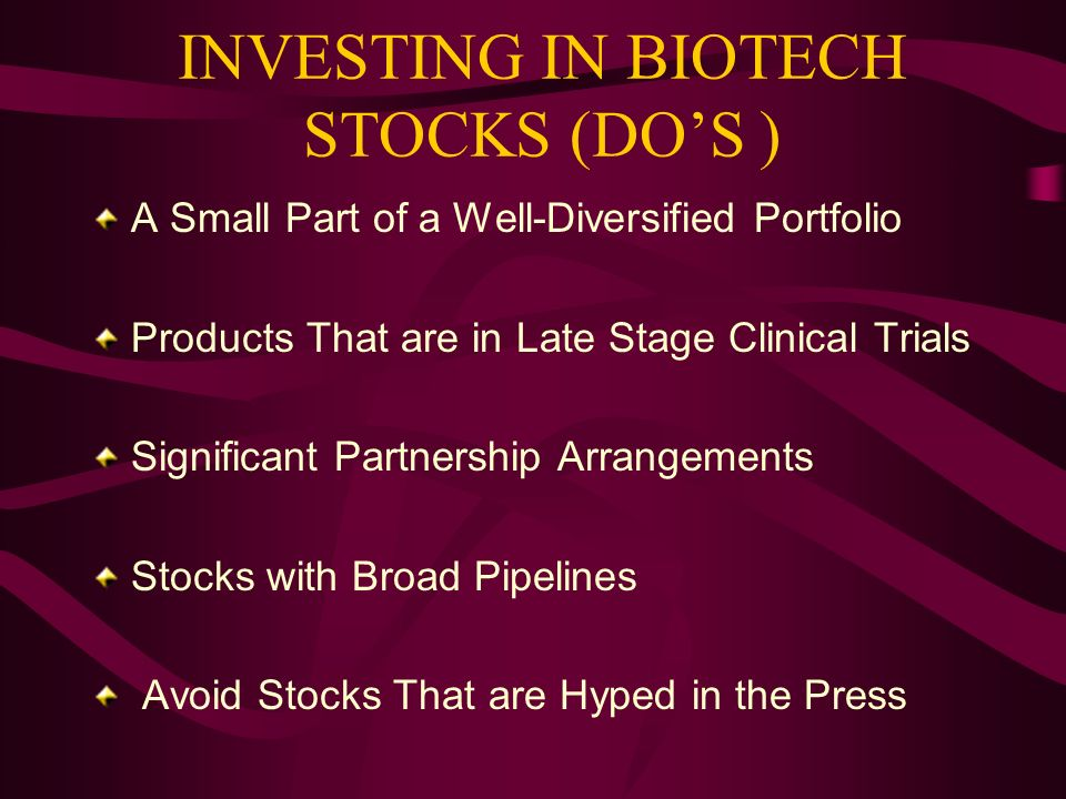 INVESTING IN BIOTECH STOCKS (DOS ) A Small Part of a Well-Diversified Portfolio Products That are in Late Stage Clinical Trials Significant Partnershi