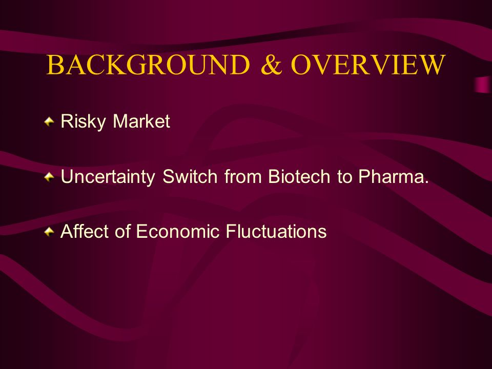 BACKGROUND & OVERVIEW Risky Market Uncertainty Switch from Biotech to Pharma. Affect of Economic Fluctuations
